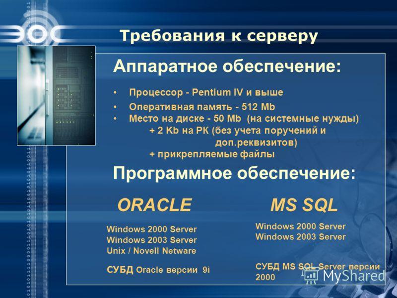 Требования к серверу Аппаратное обеспечение: Процессор - Pentium IV и выше Оперативная память - 512 Mb Место на диске - 50 Mb (на системные нужды) + 2 Kb на РК (без учета поручений и доп.реквизитов) + прикрепляемые файлы ORACLE Windows 2000 Server Wi