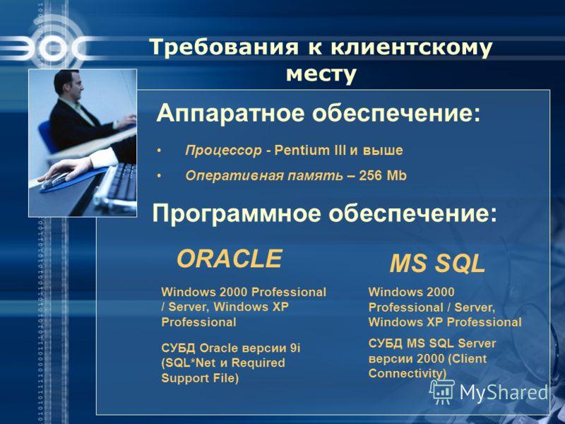 Требования к клиентскому месту Аппаратное обеспечение: Процессор - Pentium III и выше Оперативная память – 256 Mb Программное обеспечение : ORACLE Windows 2000 Professional / Server, Windows XP Professional СУБД Oracle версии 9i (SQL*Net и Required S