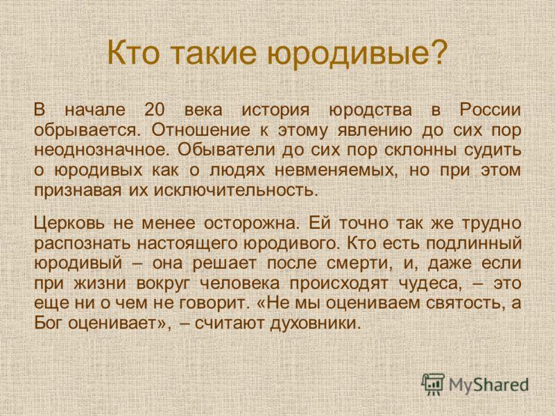 Кто такие юродивые? В начале 20 века история юродства в России обрывается. Отношение к этому явлению до сих пор неоднозначное. Обыватели до сих пор склонны судить о юродивых как о людях невменяемых, но при этом признавая их исключительность. Церковь