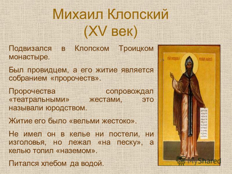 Михаил Клопский (XV век) Подвизался в Клопском Троицком монастыре. Был провидцем, а его житие является собранием «пророчеств». Пророчества сопровождал «театральными» жестами, это называли юродством. Житие его было «вельми жестоко». Не имел он в келье