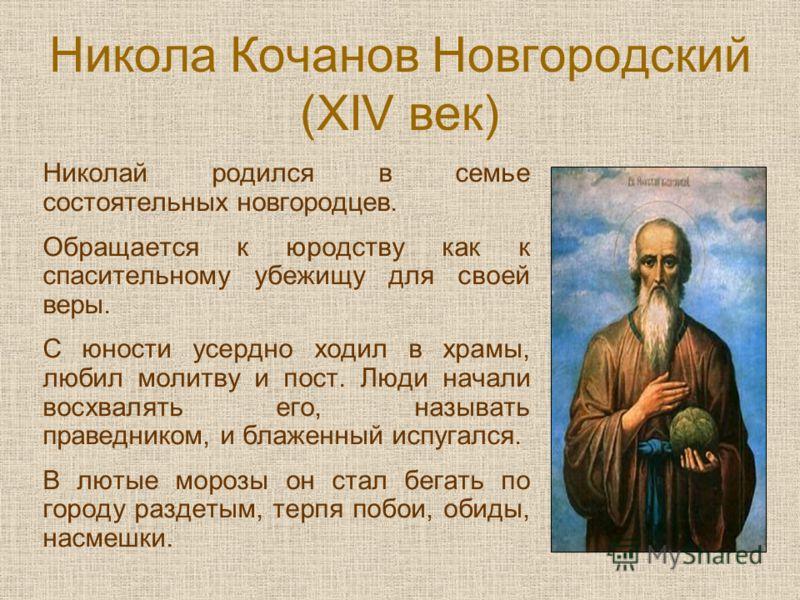 Никола Кочанов Новгородский (XIV век) Николай родился в семье состоятельных новгородцев. Обращается к юродству как к спасительному убежищу для своей веры. С юности усердно ходил в храмы, любил молитву и пост. Люди начали восхвалять его, называть прав
