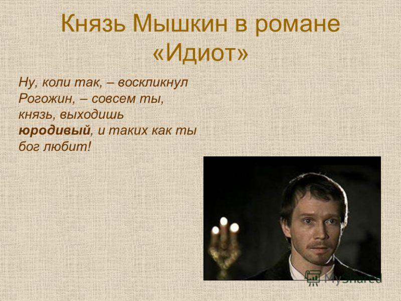 Князь Мышкин в романе «Идиот» Ну, коли так, – воскликнул Рогожин, – совсем ты, князь, выходишь юродивый, и таких как ты бог любит!