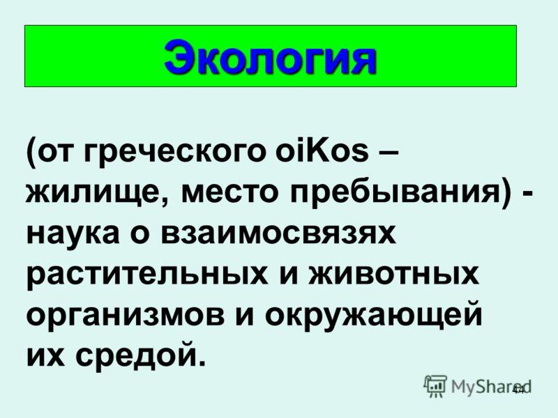 44 (от греческого оiKos – жилище, место пребывания) - наука о взаимосвязях растительных и животных организмов и окружающей их средой. Экология