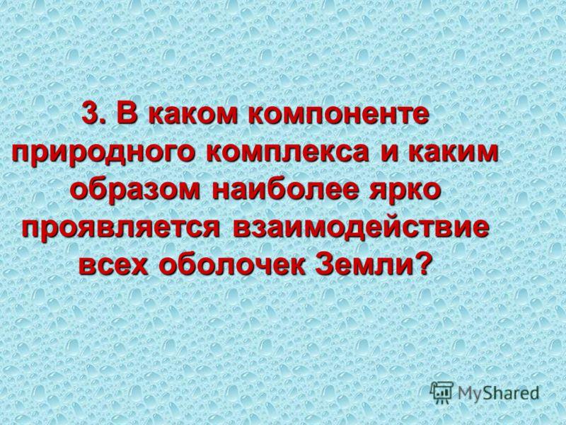 3. В каком компоненте природного комплекса и каким образом наиболее ярко проявляется взаимодействие всех оболочек Земли?