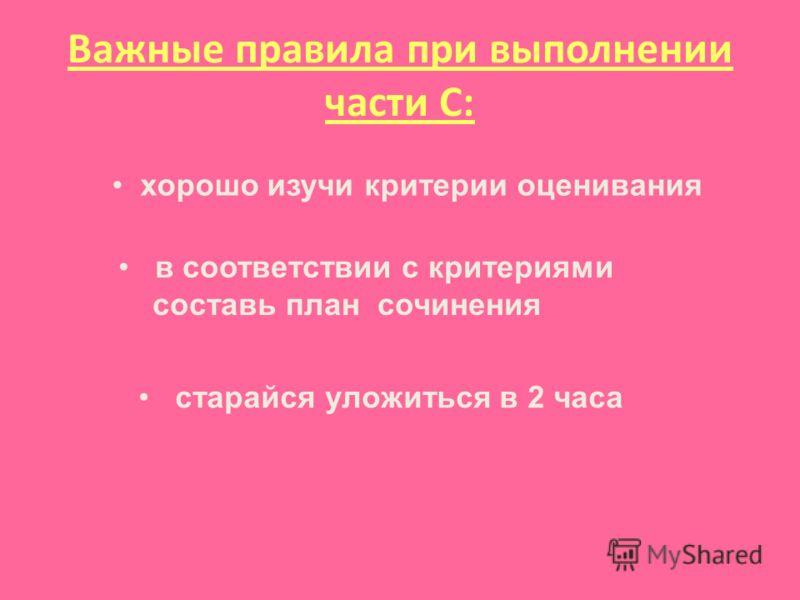 Важные правила при выполнении части С: старайся уложиться в 2 часа хорошо изучи критерии оценивания в соответствии с критериями составь план сочинения