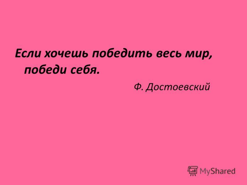 Если хочешь победить весь мир, победи себя. Ф. Достоевский