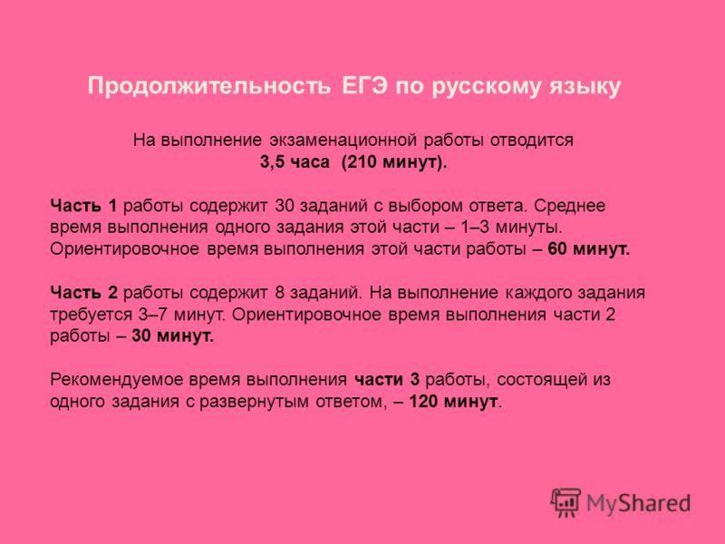 Продолжительность ЕГЭ по русскому языку На выполнение экзаменационной работы отводится 3,5 часа (210 минут). Часть 1 работы содержит 30 заданий с выбором ответа. Среднее время выполнения одного задания этой части – 1–3 минуты. Ориентировочное время в