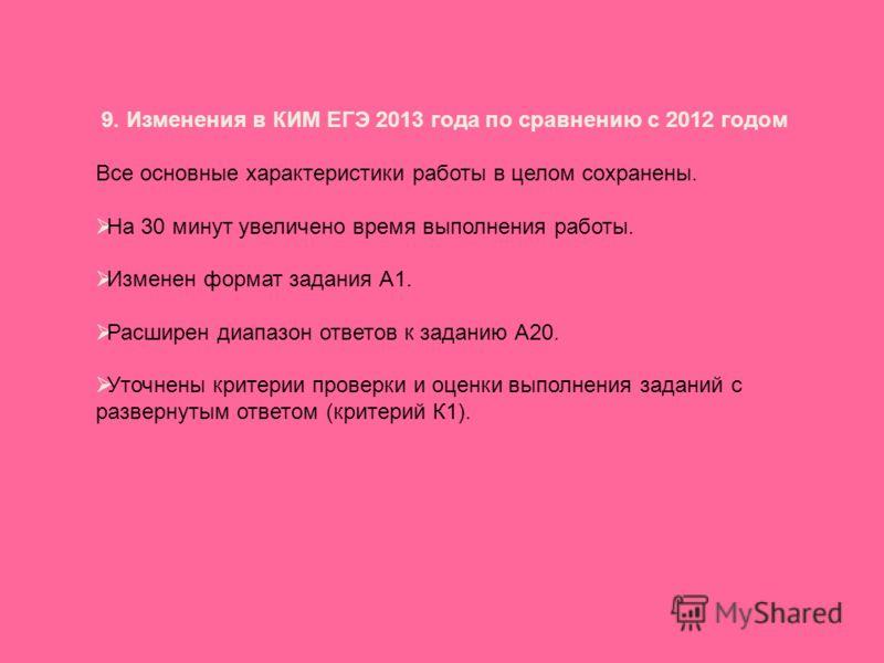 9. Изменения в КИМ ЕГЭ 2013 года по сравнению с 2012 годом Все основные характеристики работы в целом сохранены. На 30 минут увеличено время выполнения работы. Изменен формат задания А1. Расширен диапазон ответов к заданию А20. Уточнены критерии пров