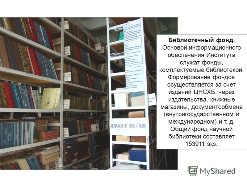 Библиотечный фонд. Основой информационного обеспечения Института служат фонды, комплектуемые библиотекой. Формирование фондов осуществляется за счет изданий ЦНСХБ, через издательства, книжные магазины, документообмена (внутригосударственном и междуна