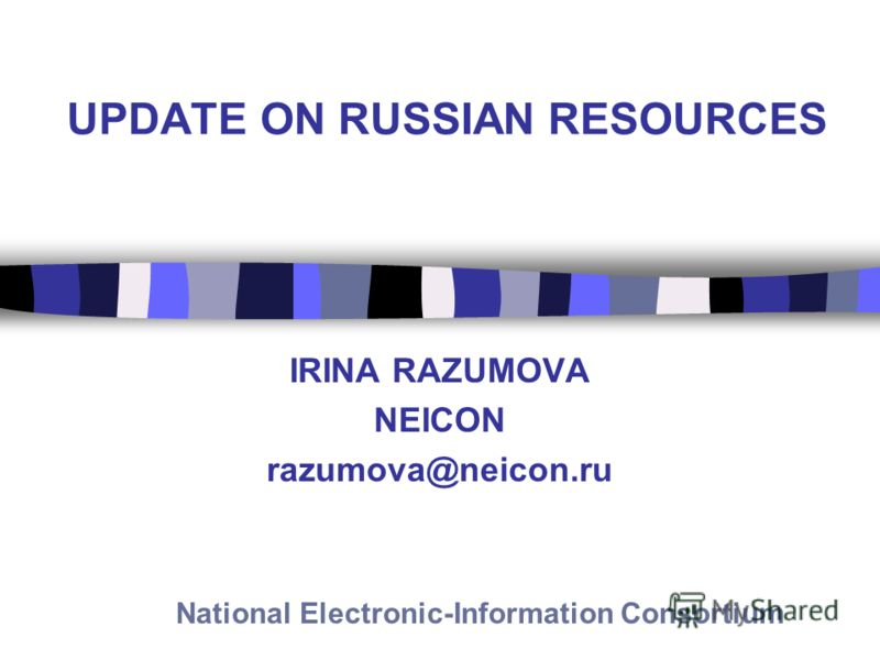 UPDATE ON RUSSIAN RESOURCES IRINA RAZUMOVA NEICON razumova@neicon.ru National Electronic-Information Consortium