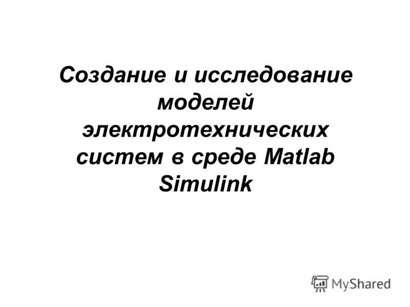 Создание и исследование моделей электротехнических систем в среде Matlab Simulink