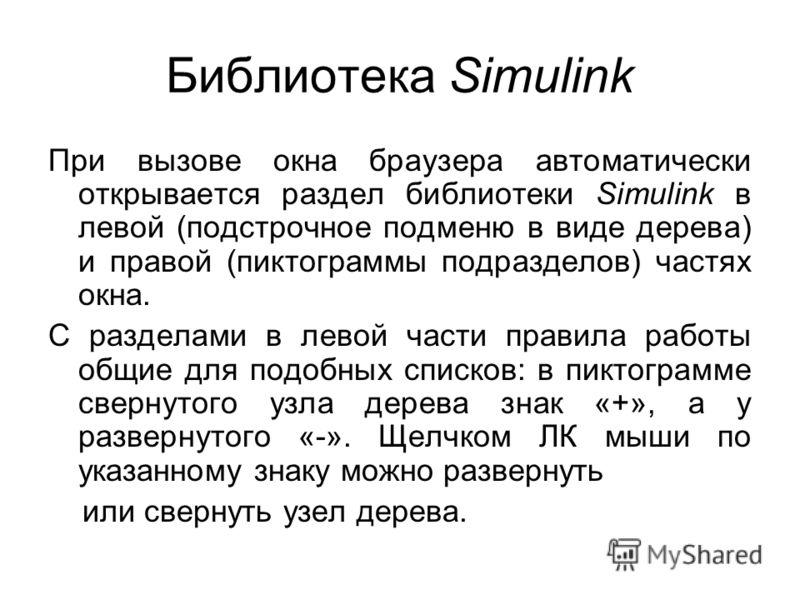 Библиотека Simulink При вызове окна браузера автоматически открывается раздел библиотеки Simulink в левой (подстрочное подменю в виде дерева) и правой (пиктограммы подразделов) частях окна. С разделами в левой части правила работы общие для подобных