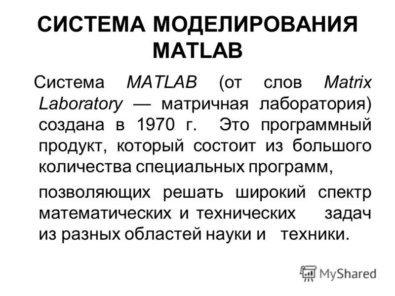 СИСТЕМА МОДЕЛИРОВАНИЯ MATLAB Система MATLAB (от слов Matrix Laboratory матричная лаборатория) создана в 1970 г. Это программный продукт, который состоит из большого количества специальных программ, позволяющих решать широкий спектр математических и т