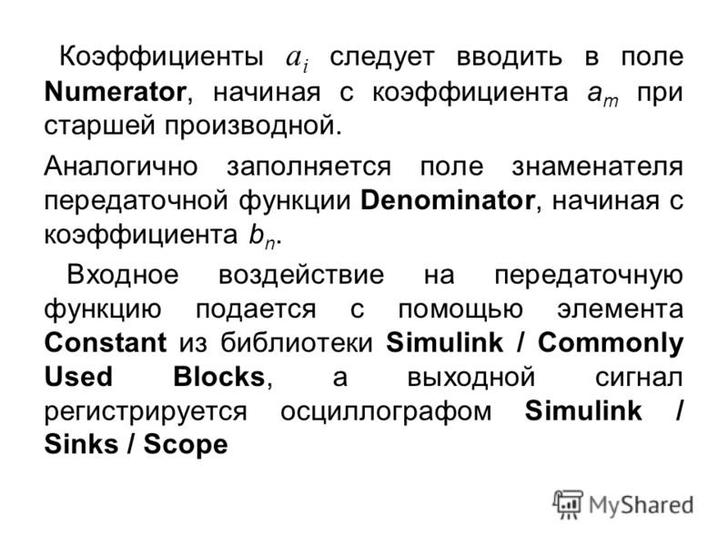 Коэффициенты а i следует вводить в поле Numerator, начиная с коэффициента а m при старшей производной. Аналогично заполняется поле знаменателя передаточной функции Denominator, начиная с коэффициента b n. Входное воздействие на передаточную функцию п