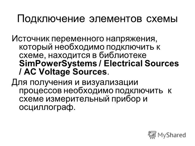 Подключение элементов схемы Источник переменного напряжения, который необходимо подключить к схеме, находится в библиотеке SimPowerSystems / Electrical Sources / AC Voltage Sources. Для получения и визуализации процессов необходимо подключить к схеме