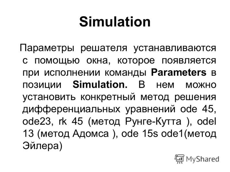 Simulation Параметры решателя устанавливаются с помощью окна, которое появляется при исполнении команды Parameters в позиции Simulation. В нем можно установить конкретный метод решения дифференциальных уравнений ode 45, ode23, rk 45 (метод Рунге-Кутт
