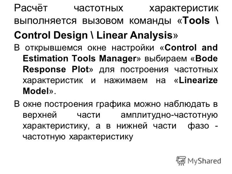 Расчёт частотных характеристик выполняется вызовом команды «Tools \ Control Design \ Linear Analysis» В открывшемся окне настройки «Control and Estimation Tools Manager» выбираем «Bode Response Plot» для построения частотных характеристик и нажимаем