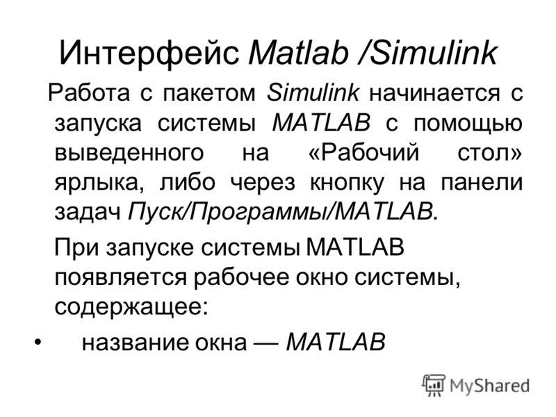 Интерфейс Matlab /Simulink Работа с пакетом Simulink начинается с запуска системы MATLAB с помощью выведенного на «Рабочий стол» ярлыка, либо через кнопку на панели задач Пуск/Программы/MATLAB. При запуске системы MATLAB появляется рабочее окно систе