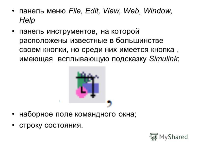 панель меню File, Edit, View, Web, Window, Help панель инструментов, на которой расположены известные в большинстве своем кнопки, но среди них имеется кнопка, имеющая всплывающую подсказку Simulink; наборное поле командного окна; строку состояния.