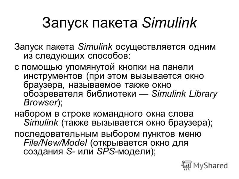 Запуск пакета Simulink Запуск пакета Simulink осуществляется одним из следующих способов: с помощью упомянутой кнопки на панели инструментов (при этом вызывается окно браузера, называемое также окно обозревателя библиотеки Simulink Library Browser);