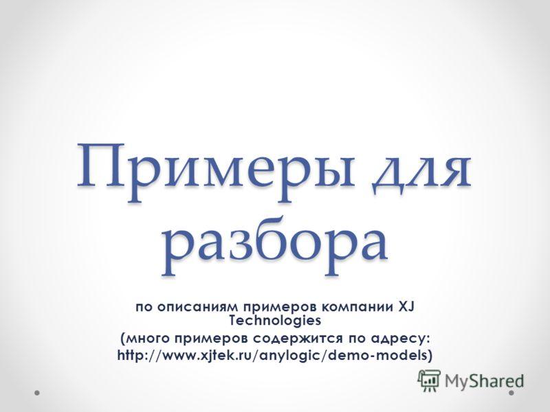 Примеры для разбора по описаниям примеров компании XJ Technologies (много примеров содержится по адресу: http://www.xjtek.ru/anylogic/demo-models)