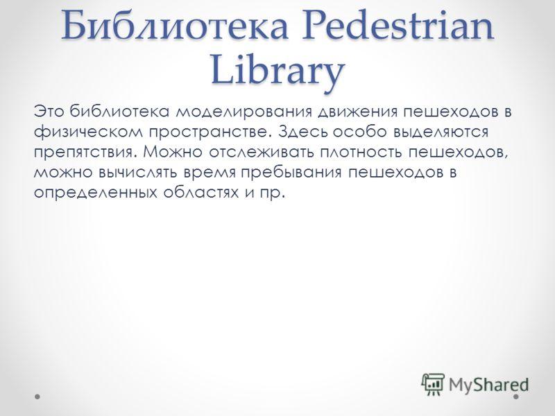 Библиотека Pedestrian Library Это библиотека моделирования движения пешеходов в физическом пространстве. Здесь особо выделяются препятствия. Можно отслеживать плотность пешеходов, можно вычислять время пребывания пешеходов в определенных областях и п
