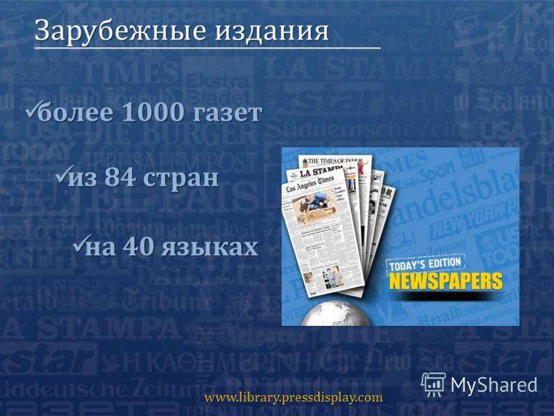 Зарубежные издания www.library.pressdisplay.com более 1000 газет более 1000 газет из 84 стран из 84 стран на 40 языках на 40 языках