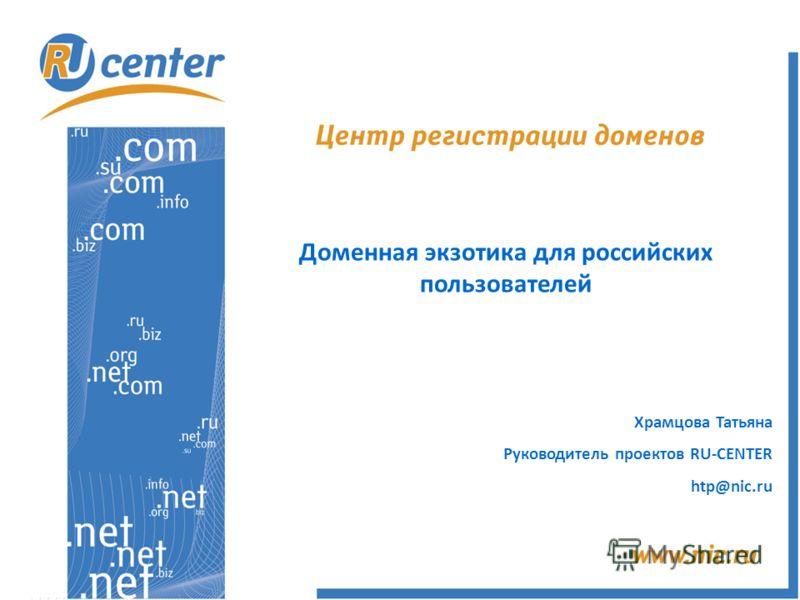 Доменная экзотика для российских пользователей Храмцова Татьяна Руководитель проектов RU-CENTER htp@nic.ru