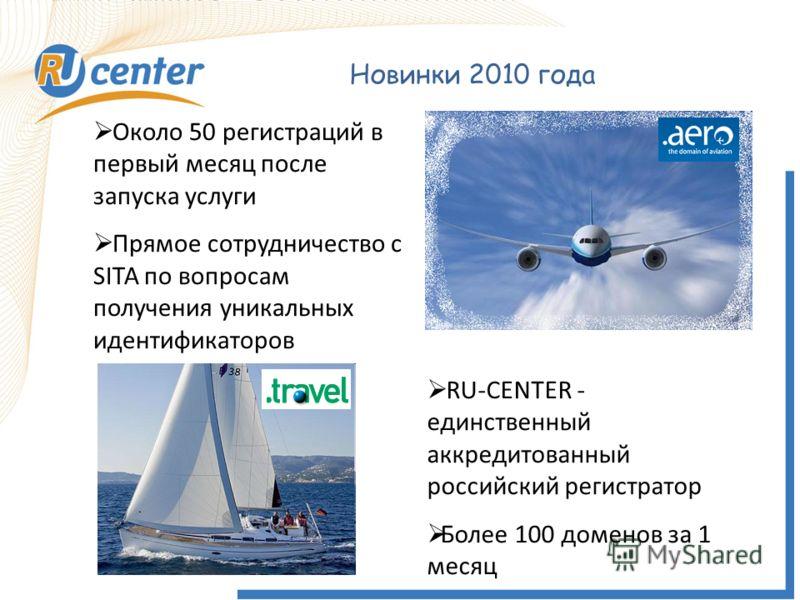 Новинки 2010 года Около 50 регистраций в первый месяц после запуска услуги Прямое сотрудничество с SITA по вопросам получения уникальных идентификаторов RU-CENTER - единственный аккредитованный российский регистратор Более 100 доменов за 1 месяц