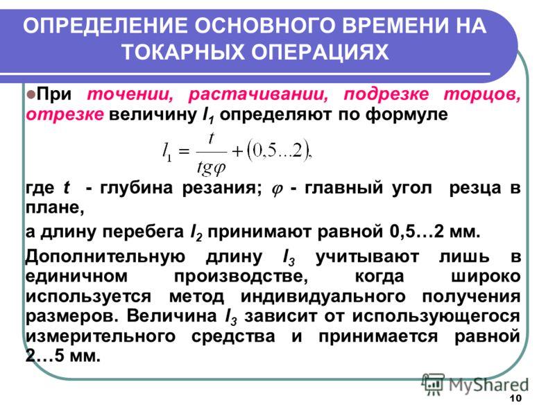 10 ОПРЕДЕЛЕНИЕ ОСНОВНОГО ВРЕМЕНИ НА ТОКАРНЫХ ОПЕРАЦИЯХ При точении, растачивании, подрезке торцов, отрезке величину l 1 определяют по формуле где t - глубина резания; - главный угол резца в плане, а длину перебега l 2 принимают равной 0,5…2 мм. Допол