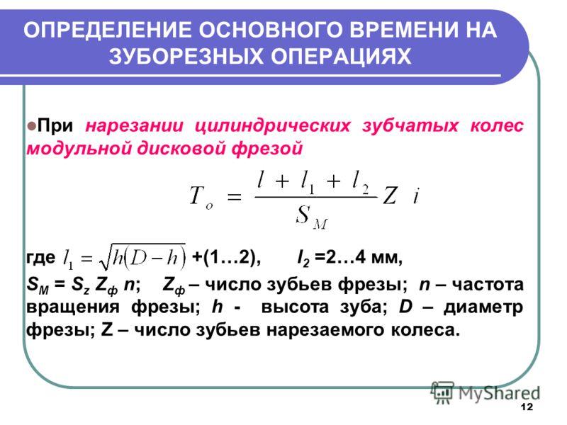 12 ОПРЕДЕЛЕНИЕ ОСНОВНОГО ВРЕМЕНИ НА ЗУБОРЕЗНЫХ ОПЕРАЦИЯХ При нарезании цилиндрических зубчатых колес модульной дисковой фрезой где +(1…2), l 2 =2…4 мм, S М = S z Z ф n; Z ф – число зубьев фрезы; n – частота вращения фрезы; h - высота зуба; D – диамет