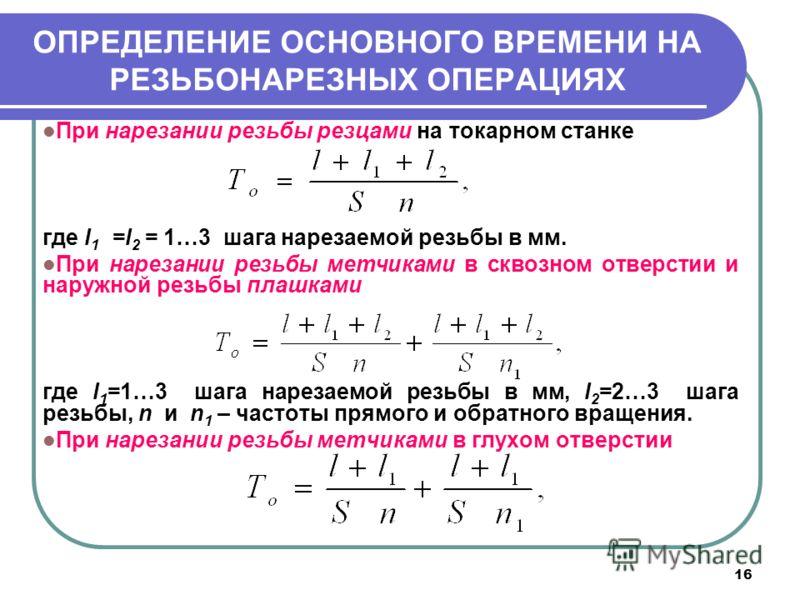 16 ОПРЕДЕЛЕНИЕ ОСНОВНОГО ВРЕМЕНИ НА РЕЗЬБОНАРЕЗНЫХ ОПЕРАЦИЯХ При нарезании резьбы резцами на токарном станке где l 1 =l 2 = 1…3 шага нарезаемой резьбы в мм. При нарезании резьбы метчиками в сквозном отверстии и наружной резьбы плашками где l 1 =1…3 ш