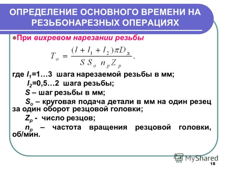 18 ОПРЕДЕЛЕНИЕ ОСНОВНОГО ВРЕМЕНИ НА РЕЗЬБОНАРЕЗНЫХ ОПЕРАЦИЯХ При вихревом нарезании резьбы где l 1 =1…3 шага нарезаемой резьбы в мм; l 2 =0,5…2 шага резьбы; S – шаг резьбы в мм; S o – круговая подача детали в мм на один резец за один оборот резцовой