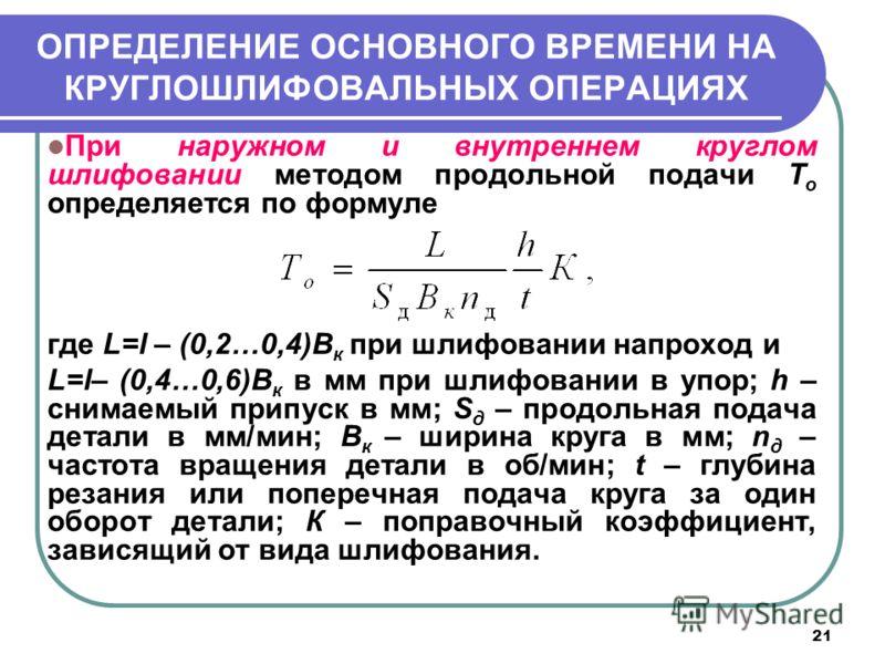 21 ОПРЕДЕЛЕНИЕ ОСНОВНОГО ВРЕМЕНИ НА КРУГЛОШЛИФОВАЛЬНЫХ ОПЕРАЦИЯХ При наружном и внутреннем круглом шлифовании методом продольной подачи T o определяется по формуле где L=l – (0,2…0,4)В к при шлифовании напроход и L=l– (0,4…0,6)В к в мм при шлифовании