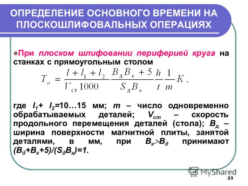 23 ОПРЕДЕЛЕНИЕ ОСНОВНОГО ВРЕМЕНИ НА ПЛОСКОШЛИФОВАЛЬНЫХ ОПЕРАЦИЯХ При плоском шлифовании периферией круга на станках с прямоугольным столом где l 1 + l 2 =10…15 мм; m – число одновременно обрабатываемых деталей; V cт – скорость продольного перемещения