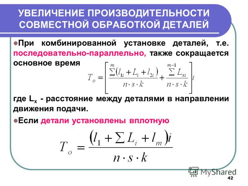 42 УВЕЛИЧЕНИЕ ПРОИЗВОДИТЕЛЬНОСТИ СОВМЕСТНОЙ ОБРАБОТКОЙ ДЕТАЛЕЙ При комбинированной установке деталей, т.е. последовательно-параллельно, также сокращается основное время где L x - расстояние между деталями в направлении движения подачи. Если детали ус