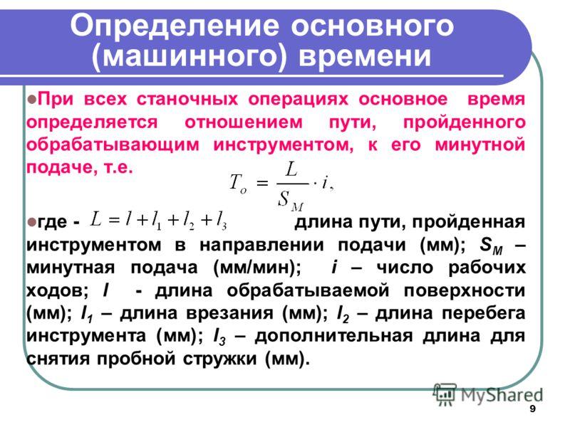 9 Определение основного (машинного) времени При всех станочных операциях основное время определяется отношением пути, пройденного обрабатывающим инструментом, к его минутной подаче, т.е. где - длина пути, пройденная инструментом в направлении подачи