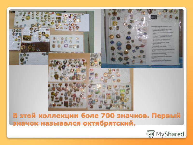 В этой коллекции боле 700 значков. Первый значок назывался октябрятский.