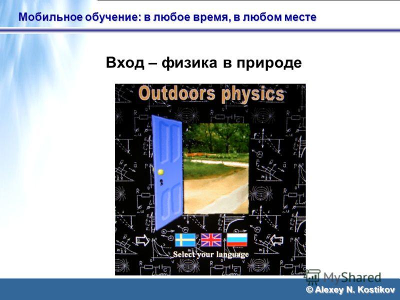 © Alexey N. Kostikov Мобильное обучение: в любое время, в любом месте Вход – физика в природе