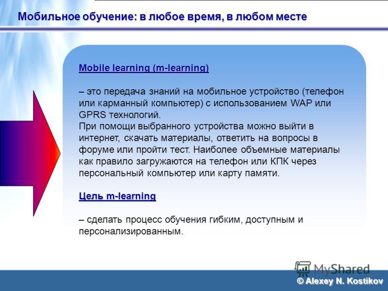 © Alexey N. Kostikov Мобильное обучение: в любое время, в любом месте Mobile learning (m-learning) – это передача знаний на мобильное устройство (телефон или карманный компьютер) с использованием WAP или GPRS технологий. При помощи выбранного устройс