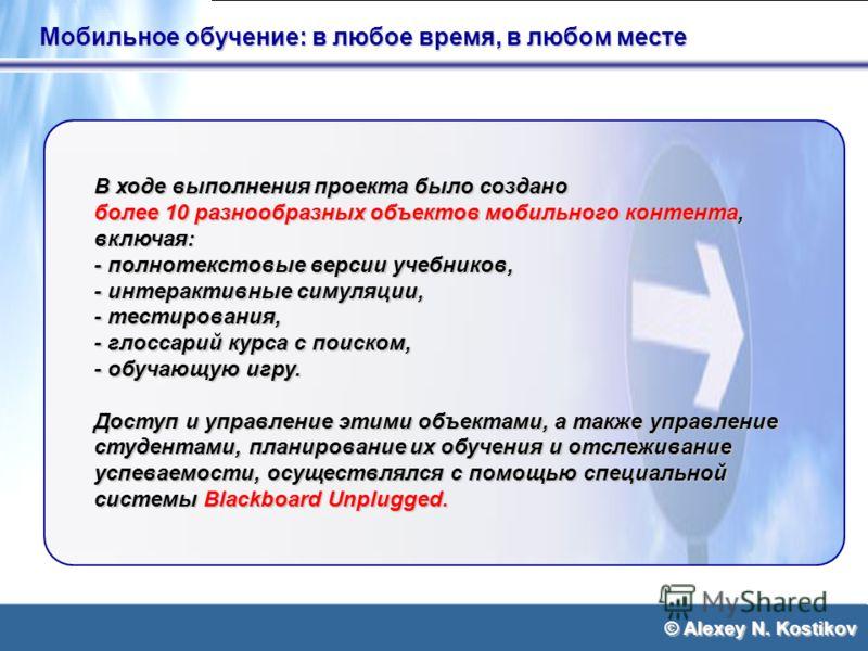 © Alexey N. Kostikov Мобильное обучение: в любое время, в любом месте В ходе выполнения проекта было создано более 10 разнообразных объектов мобильного контента, включая: - полнотекстовые версии учебников, - интерактивные симуляции, - тестирования, -