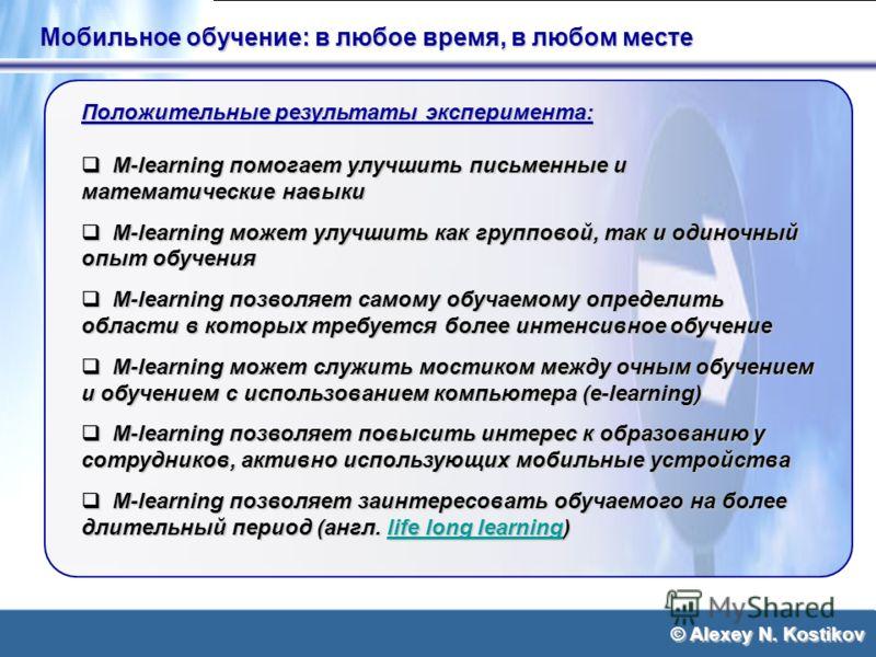 © Alexey N. Kostikov Мобильное обучение: в любое время, в любом месте Положительные результаты эксперимента: M-learning помогает улучшить письменные и математические навыки M-learning помогает улучшить письменные и математические навыки M-learning мо