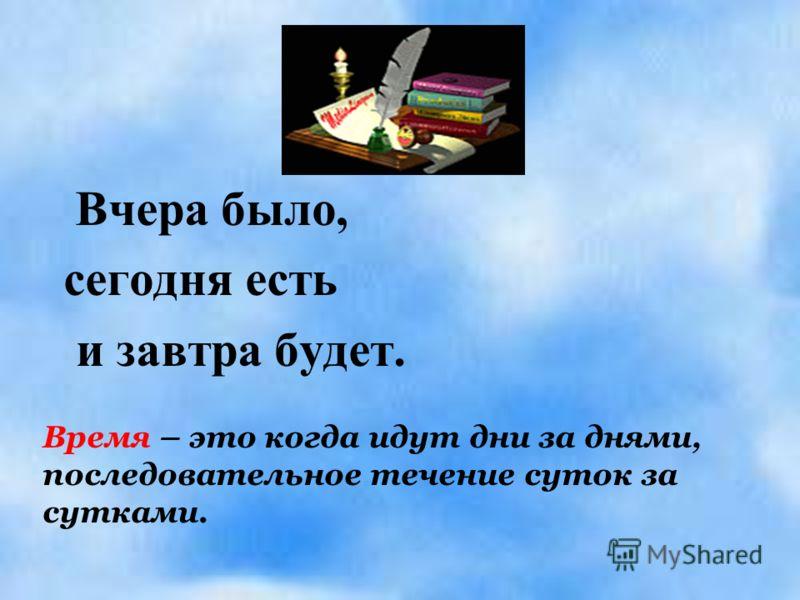 Вчера было, сегодня есть и завтра будет. Время – это когда идут дни за днями, последовательное течение суток за сутками.