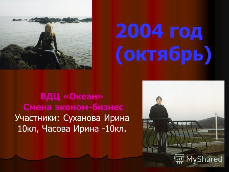 ВДЦ «Океан» Смена эконом-бизнес Участники: Суханова Ирина 10кл, Часова Ирина -10кл. 2004 год (октябрь)