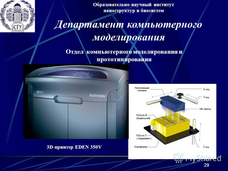 29 3D-принтер EDEN 350V Образовательно-научный институт наноструктур и биосистем Отдел компьютерного моделирования и прототипирования Департамент компьютерного моделирования