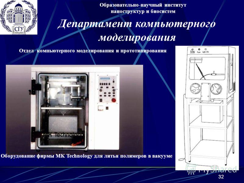 32 Оборудование фирмы MK Technology для литья полимеров в вакууме Образовательно-научный институт наноструктур и биосистем Отдел компьютерного моделирования и прототипирования Департамент компьютерного моделирования