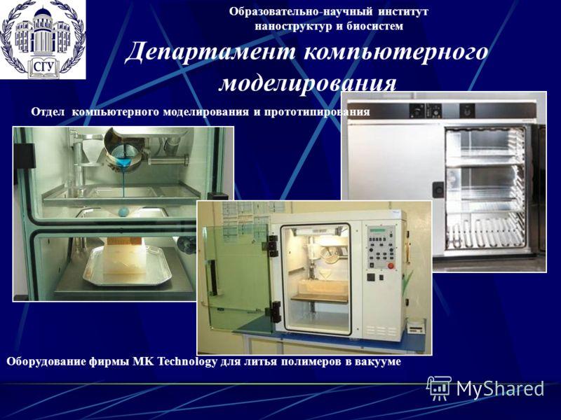 Оборудование фирмы MK Technology для литья полимеров в вакууме Образовательно-научный институт наноструктур и биосистем Отдел компьютерного моделирования и прототипирования Департамент компьютерного моделирования