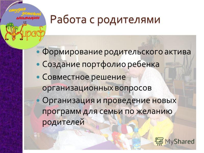 Работа с родителями Формирование родительского актива Создание портфолио ребенка Совместное решение организационных вопросов Организация и проведение новых программ для семьи по желанию родителей