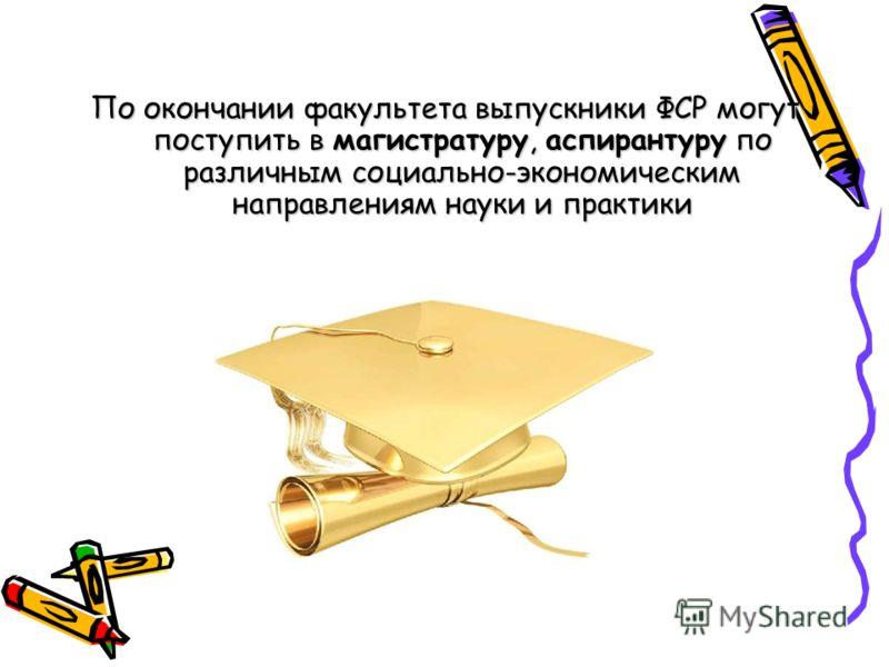 По окончании факультета выпускники ФСР могут поступить в магистратуру, аспирантуру по различным социально-экономическим направлениям науки и практики