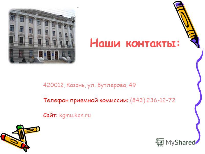Наши контакты: 420012, Казань, ул. Бутлерова, 49 Телефон приемной комиссии: (843) 236-12-72 Сайт: kgmu.kcn.ru